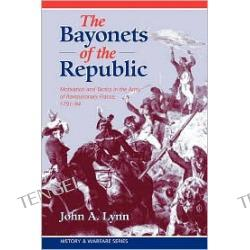 Bayonets of the Republic: Motivation and Tactics in the Army of Revolutionary France, 1791-94