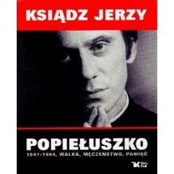 Ksiądz Jerzy Popiełuszko 1947-1984, walka, męczeństwo, pamięć