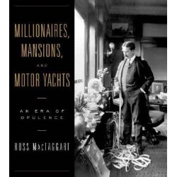 Millionaires, Mansions and Motor Yachts, An Era of Opulence by Ross MacTaggart, 9780393057621.