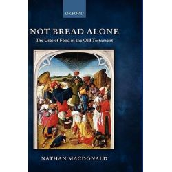 Not Bread Alone, The Uses of Food in the Old Testament by Nathan Macdonald, 9780199546527.