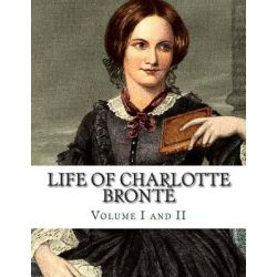 Life of Charlotte Bronte Volume I and II by Charlotte Bronte, 9781500447991.