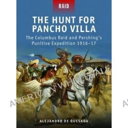 The Hunt for Pancho Villa - The Columbus Raid and Pershing's Punitive Expedition 1916-17, The Columbus Raid and Pershing's Punitive Expedition 1916-17 by Alejandro De Quesada, 978184908568