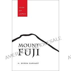 Mount Fuji, Icon of Japan by Byron H. Earhart, 9781611170009.