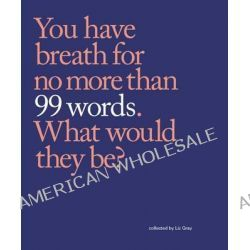99 Words, You Have Breath for No More Than 99 Words. What Would They Be? by Liz Gray, 9780232528893.