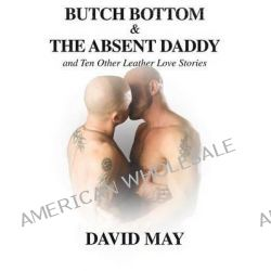 Butch Bottom & the Absent Daddy, And Ten Other Leather Love Stories by David May, 9781935509066.