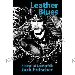 Leather Blues, A Novel of Leatherfolk by Jack Fritscher, 9781890834029.