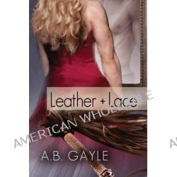 Leather+lace by A B Gayle, 9781623804183.