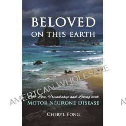Beloved on This Earth, Life, Love, Friendship and Living with Motor Neurone Disease by Cheryl Fong, 9781922175571.