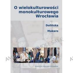 O wielokulturowości monokulturowego Wrocławia - Kamila Dolińska, Julita Makaro