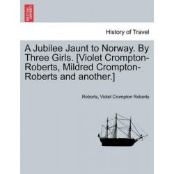 A Jubilee Jaunt to Norway. by Three Girls. [Violet Crompton-Roberts, Mildred Crompton-Roberts and Another.] by Jay Roberts, 9781240931453.