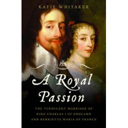 Royal Passion, The Turbulent Marriage of King Charles I of England ...