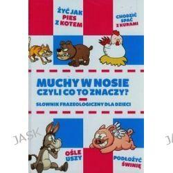 Muchy w nosie, czyli co to znaczy? Słownik frazeologiczny dla dzieci - Anna Willman