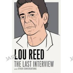 Lou Reed the Last Interview  And Other Conversations