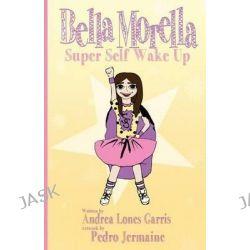 Bella Morella Super Self Wake Up by Andrea Lones Garris, 9780692209226.