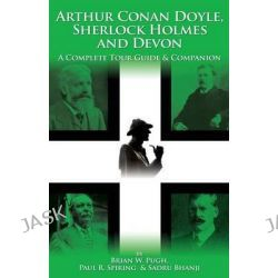 Arthur Conan Doyle, Sherlock Holmes and Devon, A Complete Tour Guide and Companion by Brian W. Pugh, 9781904312864.