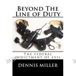 Beyond the Line of Duty, The Federal Indictment of Evil by Dennis Miller, 9781500210526.