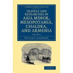 Travels and Researches in Asia Minor, Mesopotamia, Chaldea, and Armenia, Vol. 2 by William Ainsworth, 9781108080996.