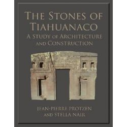 The Stones of Tiahuanaco, A Study of Architecture and Construction by Architect and Professor of Architecture Jean-Pierre Protzen, 9781931745673.