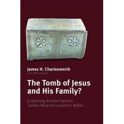 The Tomb of Jesus & His Family, Exploring Ancient Jewish Tombs Near Jerusalem's Wall by James H. Charlesworth, 9780802867452.