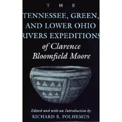 The Tennessee, Green and Lower Ohio Rivers Expeditions of Clarence Bloomfield Moore, Classics in Southeastern Archaeology by Richard R. Polhemus, 9780817310189.