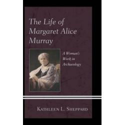 The Life of Margaret Alice Murray, A Woman's Work in Archaeology by Kathleen L. Sheppard, 9780739174173.