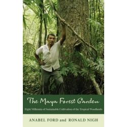 The Maya Forest Garden, Eight Millennia of Sustainable Cultivation of the Tropical Woodlands by Anabel Ford, 9781611329971.