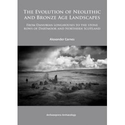 The Evolution of Neolithic and Bronze Age Landscapes, From Danubian Longhouses to the Stone Rows of Dartmoor and Northern Scotland by Alex Carnes, 9781784910006.