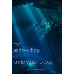 The Archaeology of Underwater Caves by Peter B. Campbell, 9780992633677.