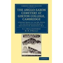 The Anglo-Saxon Cemetery at Girton College, Cambridge, A Report Based on the Ms. Notes of the Excavations Made by the Late F. J. H. Jenkinson, M.A. by E. J. Hollingworth, 9781108045049.