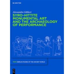Syro-Hittite Monumental Art and the Archaeology of Performance, The Stone Reliefs at Carchemish and Zincirli in the Earlier First Millennium BCE by Alessandra Gilibert, 9783110222258.