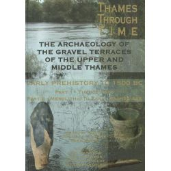 Thames Through Time, The Archaeology of the Gravel Terraces of the Upper and Middle Thames - The Formation and Changing