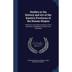 Studies in the History and Art of the Eastern Provinces of the Roman Empire, Written for the Quartercentenary of the Uni