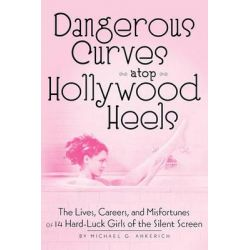 Dangerous Curves Atop Hollywood Heels, The Lives, Careers, and Misfortunes of 14 Hard-Luck Girls of the Silent Screen by Michael G Ankerich, 9781593936051.