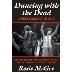Dancing with the Dead-A Photographic Memoir, My Good Old Days with the Grateful Dead & the San Francisco Music Scene 1964-1974 by Rosie McGee, 9780984985210.