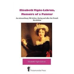 Elisabeth Vigee-Lebrun, Memoirs of a Painter, An Extraordinary Life Before, During and After the French Revolution by Elisabeth Vigee-Lebrun, 9781906393168.