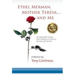 Ethel Merman, Mother Teresa...and Me, My Improbable Journey from Chateaux in France to the Slums of Calcutta by Tony Cointreau, 9781935212348.