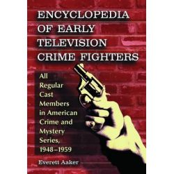 Encyclopedia of Early Television Crime Fighters, All Regular Cast Members in American Crime and Mystery Series, 1948-1959 by Everett Aaker, 9780786464098.