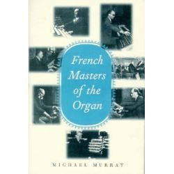 French Masters of the Organ, Saint-Saens, Franck, Widor, Vierne, Dupre, Langlais, Messiaen by Michael Murray, 9780300072914. Po angielsku