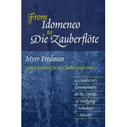 From Idomeneo to Die Zauberflote, A Conductor's Commentary on the Operas of Wolfgang Amadeus Mozart by Myer Fredman, 9781903900123. Po angielsku