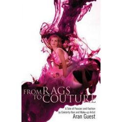 From Rags to Couture, A Tale of Passion and Fashion by Celebrity Hair and Makeup Artist Aran Guest by Aran Guest, 9781477698532. Po angielsku