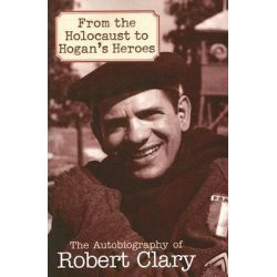 From the Holocaust to Hogan's Heroes : An Autobiography of Robert Clary, An Autobiography of Robert Clary by Robert Clary, 9781589793453. Po angielsku