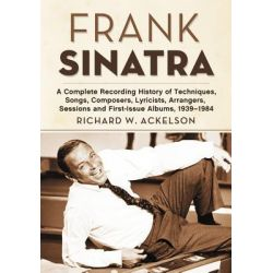 Frank Sinatra, A Complete Recording History of Techniques, Songs, Composers, Lyricists, Arrangers, Sessions and First-Issue Albums, 1939-1984 by Richard W. Ackelson, 9780786467013. Po angielsku