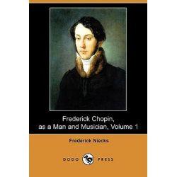 Frederick Chopin, as a Man and Musician, Volume 1 (Dodo Press) by Frederick Niecks, 9781409905691. Po angielsku
