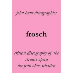 Frosch. Critical Discography of the Strauss Opera Die Frau Ohne Schatten. [The Woman Without a Shadow]. by John Hunt, 9781901395273. Po angielsku
