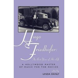 Hugo Friedhofer - The Best Years of His Life, A Hollywood Master of Music for the Movies by Linda Danly, 9780810844780.