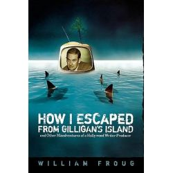 How I Escaped from Gilligan's Island, And Other Misadventures of a Hollywood Writer-producer by William Froug, 9780879728731.