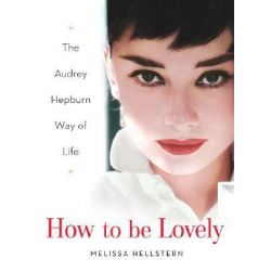 How to Be Lovely : The Audrey Hepburn Guide to Life, The Audrey Hepburn Guide to Life by Melissa Hellstern, 9780525948230.