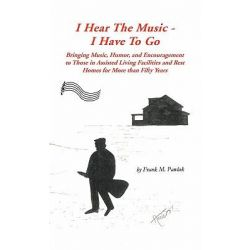 I Hear the Music-I Have to Go, Bringing Music, Humor, and Encouragement to Those in Assisted Living Facilities and Rest Homes for More Than Fifty Years by Frank M. Pawlak, 9781426959240.