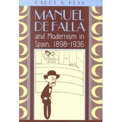 Manuel De Falla and Modernism in Spain, 1898-1936, Chicago Studies in the History of Judaism by Carol A. Hess, 9780226330389.