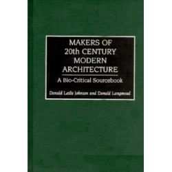 Makers of 20th Century Modern Architecture, A Bio-Critical Sourcebook by Donald Leslie Johnson, 9780313293535.